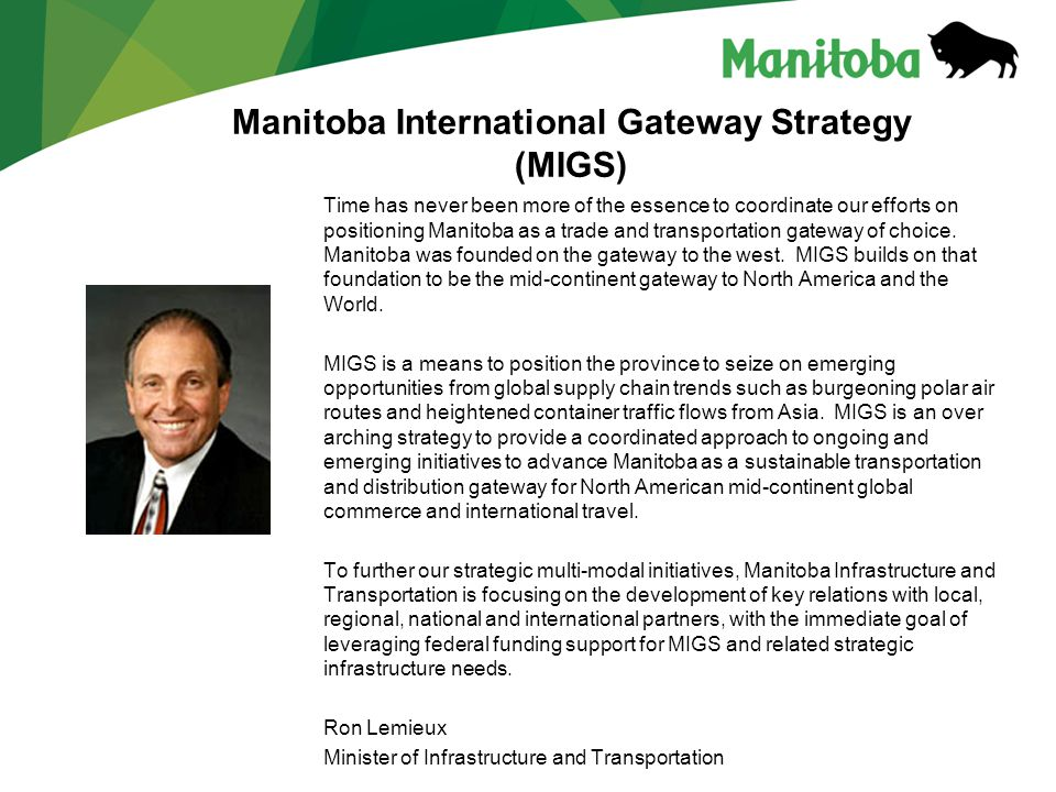 Manitoba International Gateway Strategy (MIGS) Time has never been more of the essence to coordinate our efforts on positioning Manitoba as a trade and transportation gateway of choice.