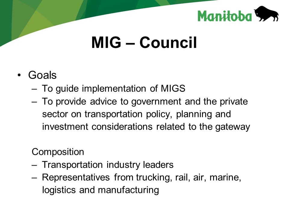 MIG – Council Goals – To guide implementation of MIGS – To provide advice to government and the private sector on transportation policy, planning and investment considerations related to the gateway Composition – Transportation industry leaders – Representatives from trucking, rail, air, marine, logistics and manufacturing