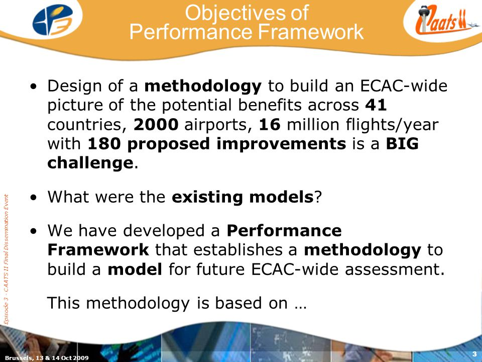 Brussels, 13 & 14 Oct 2009 Episode 3 - CAATS II Final Dissemination Event 3 Objectives of Performance Framework Design of a methodology to build an ECAC-wide picture of the potential benefits across 41 countries, 2000 airports, 16 million flights/year with 180 proposed improvements is a BIG challenge.