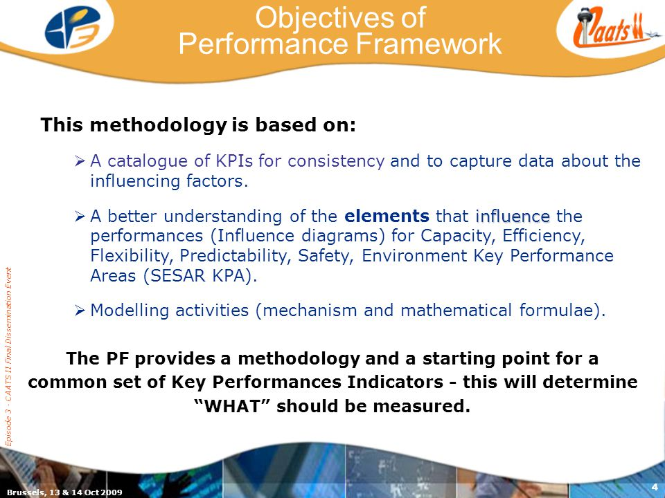 Brussels, 13 & 14 Oct 2009 Episode 3 - CAATS II Final Dissemination Event 4 This methodology is based on: A catalogue of KPIs for consistency and to capture data about the influencing factors.