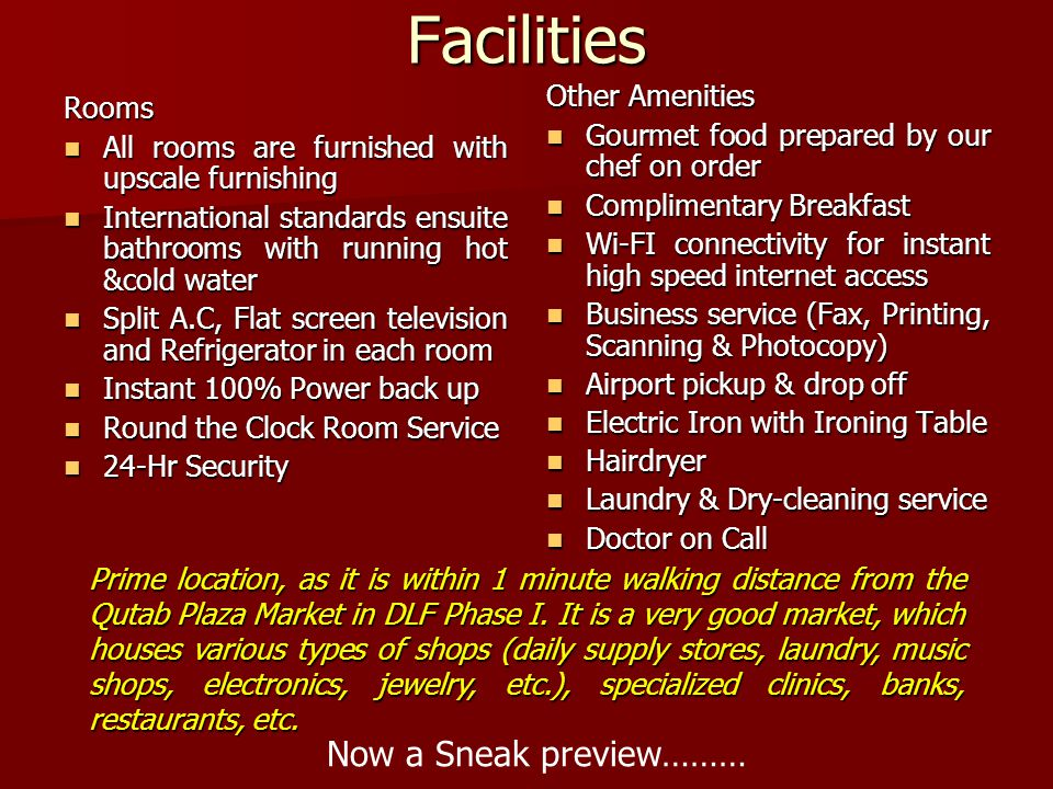 Facilities Rooms All rooms are furnished with upscale furnishing All rooms are furnished with upscale furnishing International standards ensuite bathrooms with running hot &cold water International standards ensuite bathrooms with running hot &cold water Split A.C, Flat screen television and Refrigerator in each room Split A.C, Flat screen television and Refrigerator in each room Instant 100% Power back up Instant 100% Power back up Round the Clock Room Service Round the Clock Room Service 24-Hr Security 24-Hr Security Other Amenities Gourmet food prepared by our chef on order Gourmet food prepared by our chef on order Complimentary Breakfast Complimentary Breakfast Wi-FI connectivity for instant high speed internet access Wi-FI connectivity for instant high speed internet access Business service (Fax, Printing, Scanning & Photocopy) Business service (Fax, Printing, Scanning & Photocopy) Airport pickup & drop off Airport pickup & drop off Electric Iron with Ironing Table Electric Iron with Ironing Table Hairdryer Hairdryer Laundry & Dry-cleaning service Laundry & Dry-cleaning service Doctor on Call Doctor on Call Now a Sneak preview……… Prime location, as it is within 1 minute walking distance from the Qutab Plaza Market in DLF Phase I.