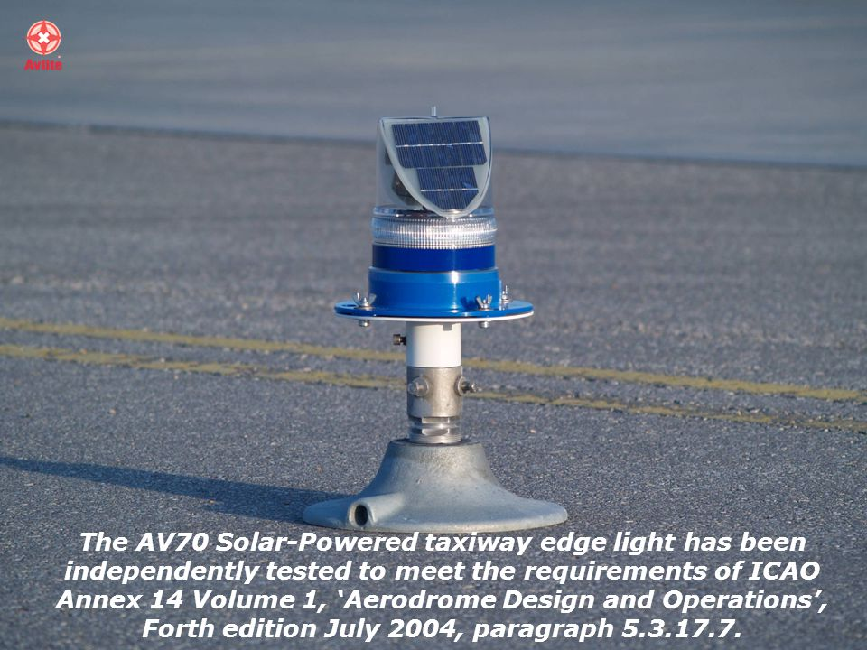 The AV70 Solar-Powered taxiway edge light has been independently tested to meet the requirements of ICAO Annex 14 Volume 1, Aerodrome Design and Operations, Forth edition July 2004, paragraph 5.3.17.7.