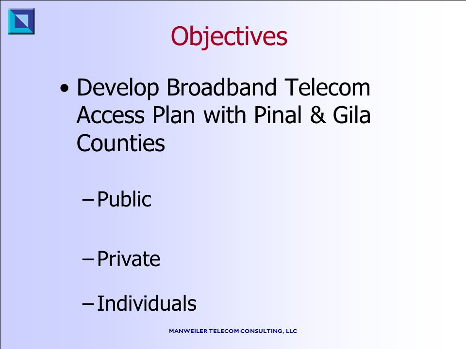 MANWEILER TELECOM CONSULTING, LLC Objectives Develop Broadband Telecom Access Plan with Pinal & Gila Counties –Public –Private –Individuals