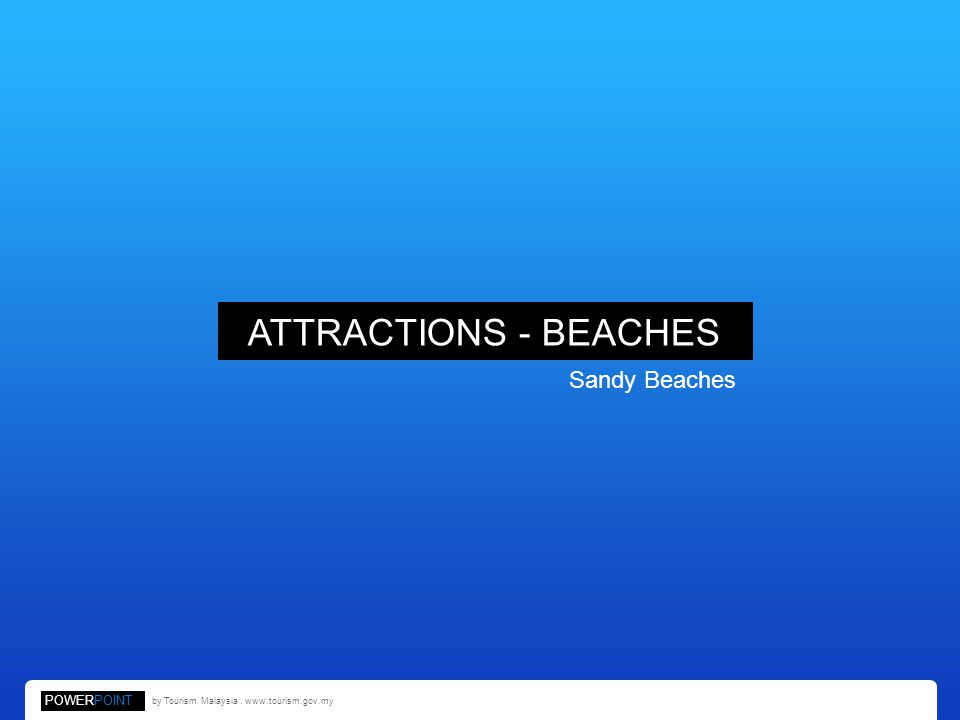 ATTRACTIONS - BEACHES Sandy Beaches POWERPOINT by Tourism Malaysia. www.tourism.gov.my