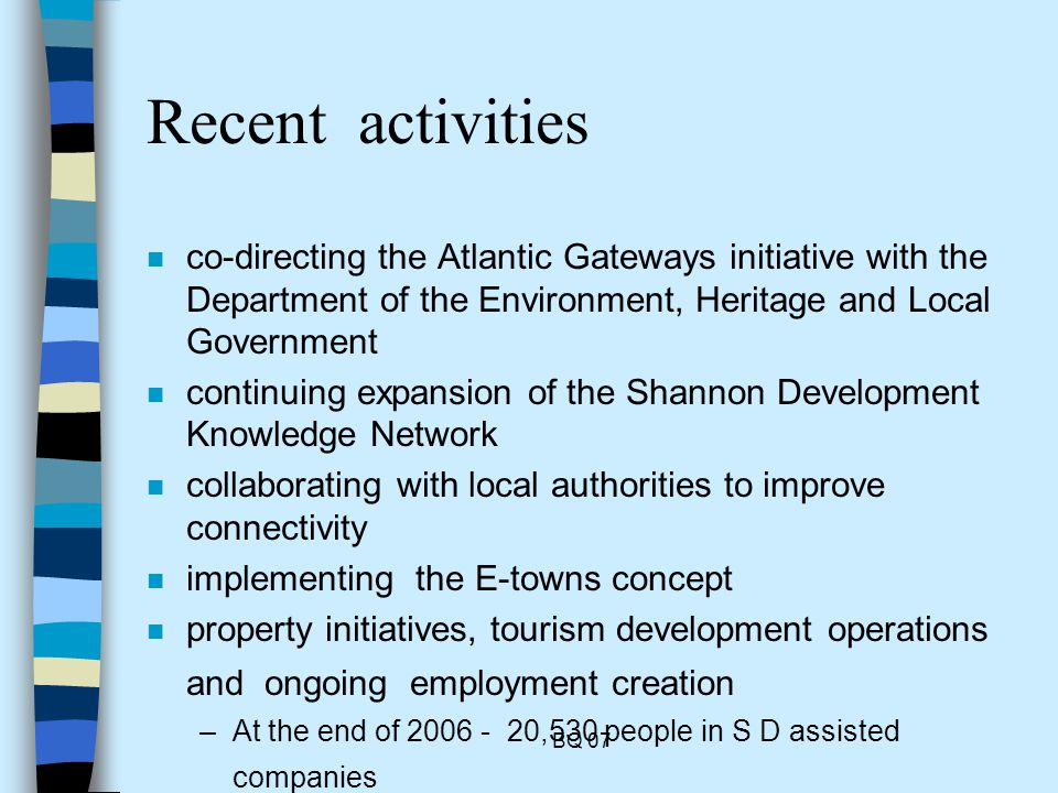 BQ 07 Recent activities n co-directing the Atlantic Gateways initiative with the Department of the Environment, Heritage and Local Government n continuing expansion of the Shannon Development Knowledge Network n collaborating with local authorities to improve connectivity n implementing the E-towns concept n property initiatives, tourism development operations and ongoing employment creation –At the end of 2006 - 20,530 people in S D assisted companies