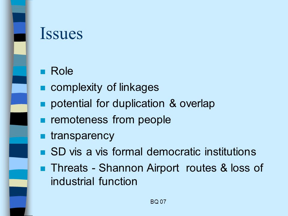BQ 07 Issues n Role n complexity of linkages n potential for duplication & overlap n remoteness from people n transparency n SD vis a vis formal democratic institutions n Threats - Shannon Airport routes & loss of industrial function