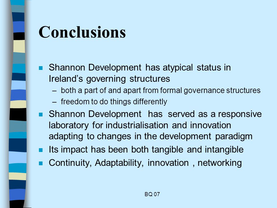 BQ 07 Conclusions n Shannon Development has atypical status in Irelands governing structures –both a part of and apart from formal governance structures –freedom to do things differently n Shannon Development has served as a responsive laboratory for industrialisation and innovation adapting to changes in the development paradigm n Its impact has been both tangible and intangible n Continuity, Adaptability, innovation, networking
