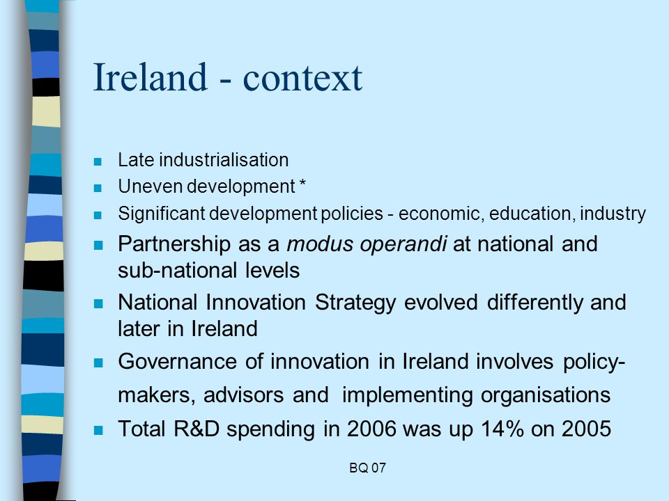 BQ 07 Ireland - context n Late industrialisation n Uneven development * n Significant development policies - economic, education, industry n Partnership as a modus operandi at national and sub-national levels n National Innovation Strategy evolved differently and later in Ireland n Governance of innovation in Ireland involves policy- makers, advisors and implementing organisations n Total R&D spending in 2006 was up 14% on 2005