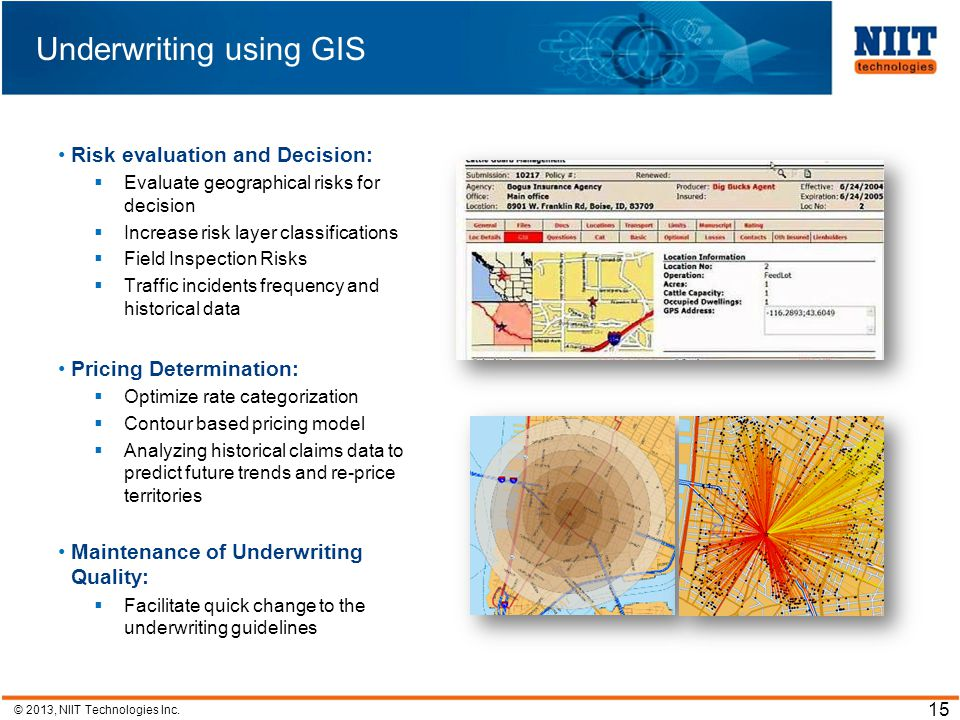 © 2013, NIIT Technologies Inc. 15 Risk evaluation and Decision: Evaluate geographical risks for decision Increase risk layer classifications Field Ins