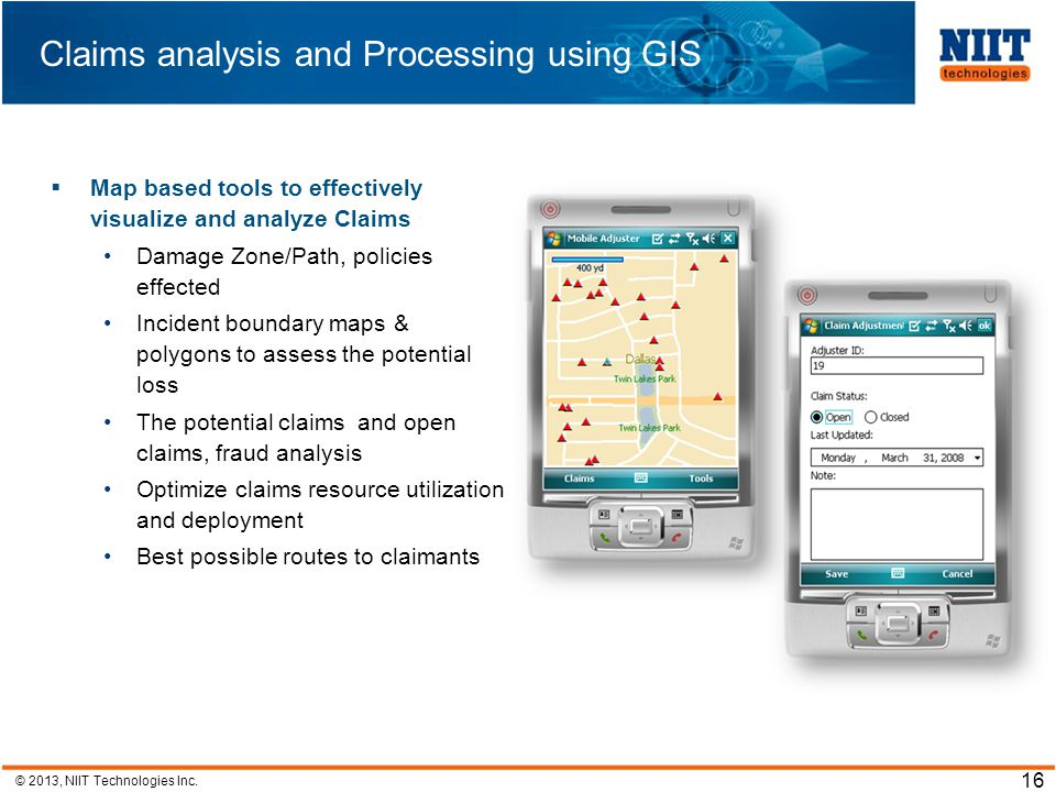 © 2013, NIIT Technologies Inc. 16 Claims analysis and Processing using GIS Map based tools to effectively visualize and analyze Claims Damage Zone/Pat