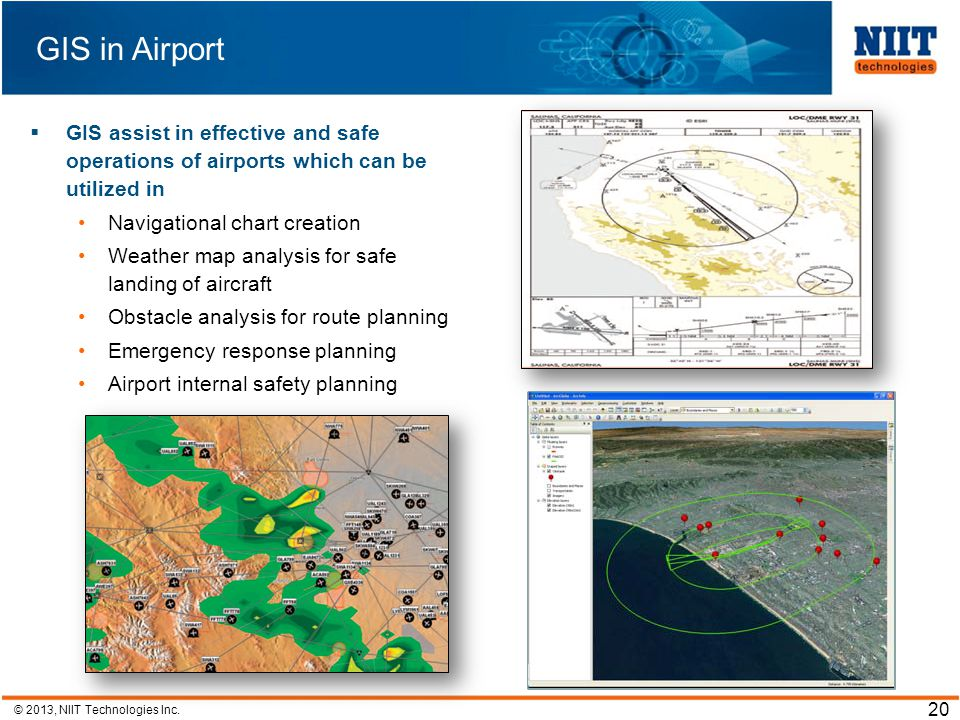 © 2013, NIIT Technologies Inc. 20 GIS in Airport GIS assist in effective and safe operations of airports which can be utilized in Navigational chart c