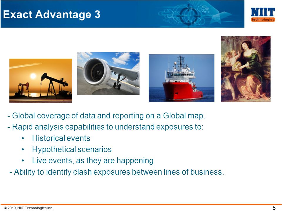 © 2013, NIIT Technologies Inc. 5 Exact Advantage 3 - Global coverage of data and reporting on a Global map. - Rapid analysis capabilities to understan