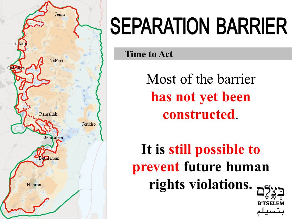 Time to Act Most of the barrier has not yet been constructed. It is still possible to prevent future human rights violations. Jerusalem Jericho Hebron