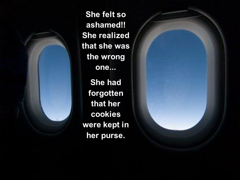 When she sat down on her seat, inside the plane, she looked into her purse to take her eyeglasses, and, for her surprise, her packet of cookies was there, untouched,closed!