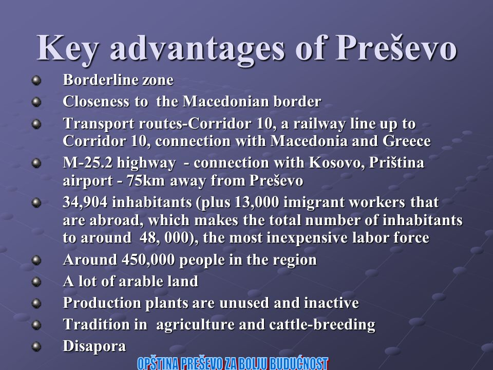 Key advantages of Preševo Borderline zone Closeness to the Macedonian border Transport routes-Corridor 10, a railway line up to Corridor 10, connection with Macedonia and Greece M-25.2 highway - connection with Kosovo, Priština airport - 75km away from Preševo 34,904 inhabitants (plus 13,000 imigrant workers that are abroad, which makes the total number of inhabitants to around 48, 000), the most inexpensive labor force Around 450,000 people in the region A lot of arable land Production plants are unused and inactive Tradition in agriculture and cattle-breeding Disapora