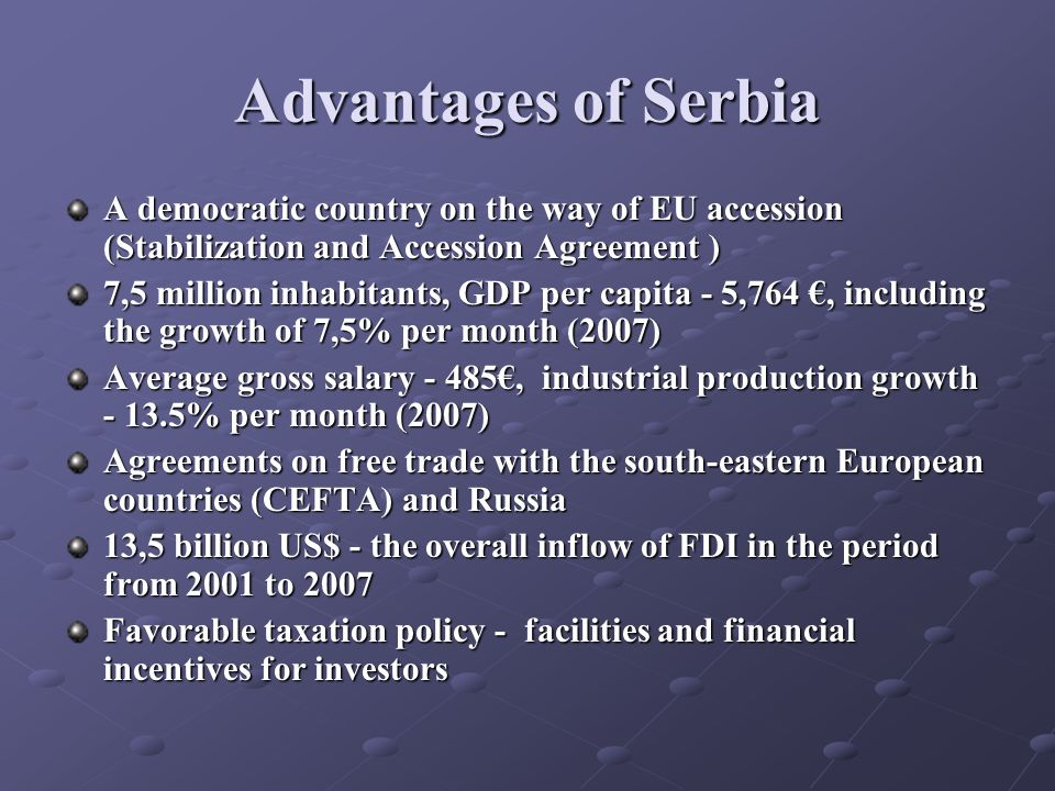 Advantages of Serbia A democratic country on the way of EU accession (Stabilization and Accession Agreement ) 7,5 million inhabitants, GDP per capita - 5,764, including the growth of 7,5% per month (2007) Average gross salary - 485, industrial production growth - 13.5% per month (2007) Agreements on free trade with the south-eastern European countries (CEFTA) and Russia 13,5 billion US$ - the overall inflow of FDI in the period from 2001 to 2007 Favorable taxation policy - facilities and financial incentives for investors