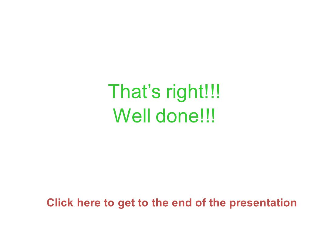 Thats right!!! Well done!!! Click here to get to the end of the presentation