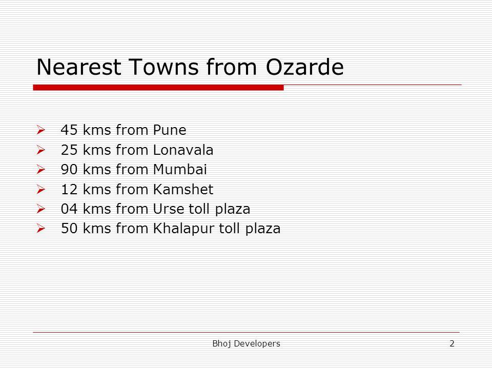 Bhoj Developers2 Nearest Towns from Ozarde 45 kms from Pune 25 kms from Lonavala 90 kms from Mumbai 12 kms from Kamshet 04 kms from Urse toll plaza 50