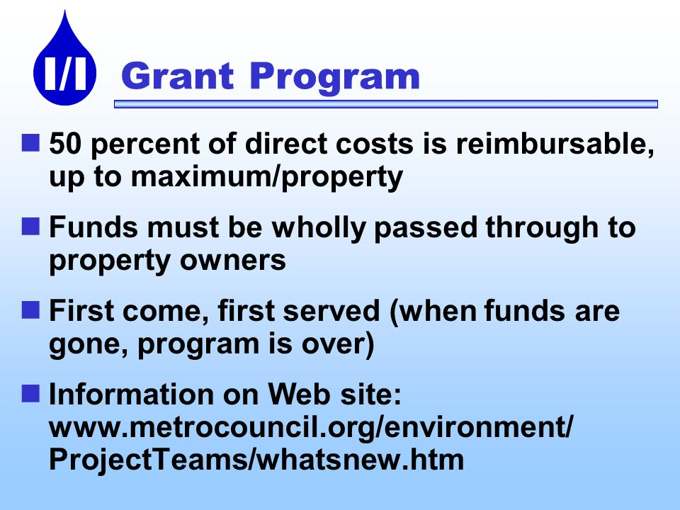 I/I Grant Program 50 percent of direct costs is reimbursable, up to maximum/property Funds must be wholly passed through to property owners First come, first served (when funds are gone, program is over) Information on Web site:   ProjectTeams/whatsnew.htm
