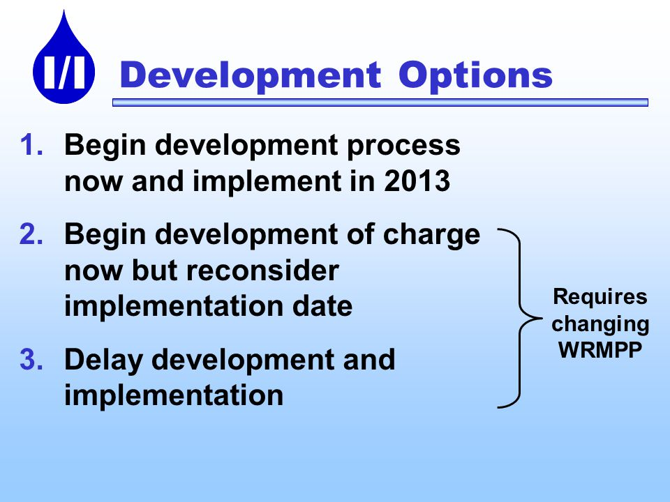 I/I Development Options 1.Begin development process now and implement in Begin development of charge now but reconsider implementation date 3.Delay development and implementation Requires changing WRMPP