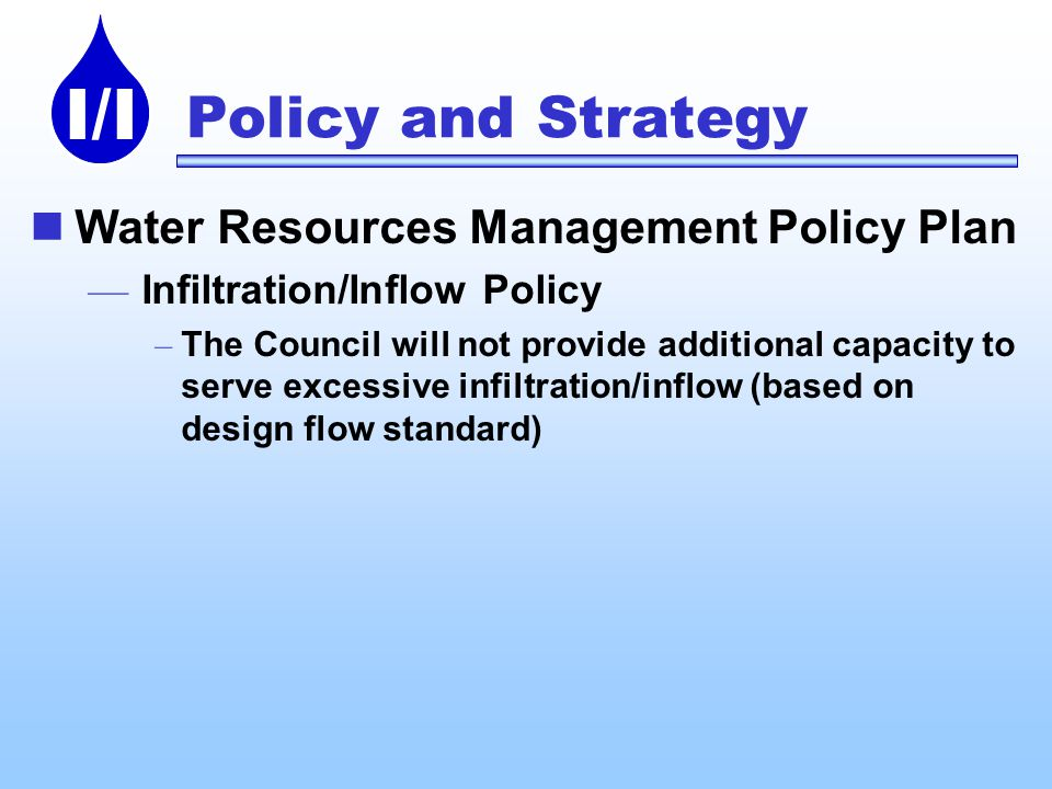 I/I Policy and Strategy Water Resources Management Policy Plan Infiltration/Inflow Policy – The Council will not provide additional capacity to serve excessive infiltration/inflow (based on design flow standard)