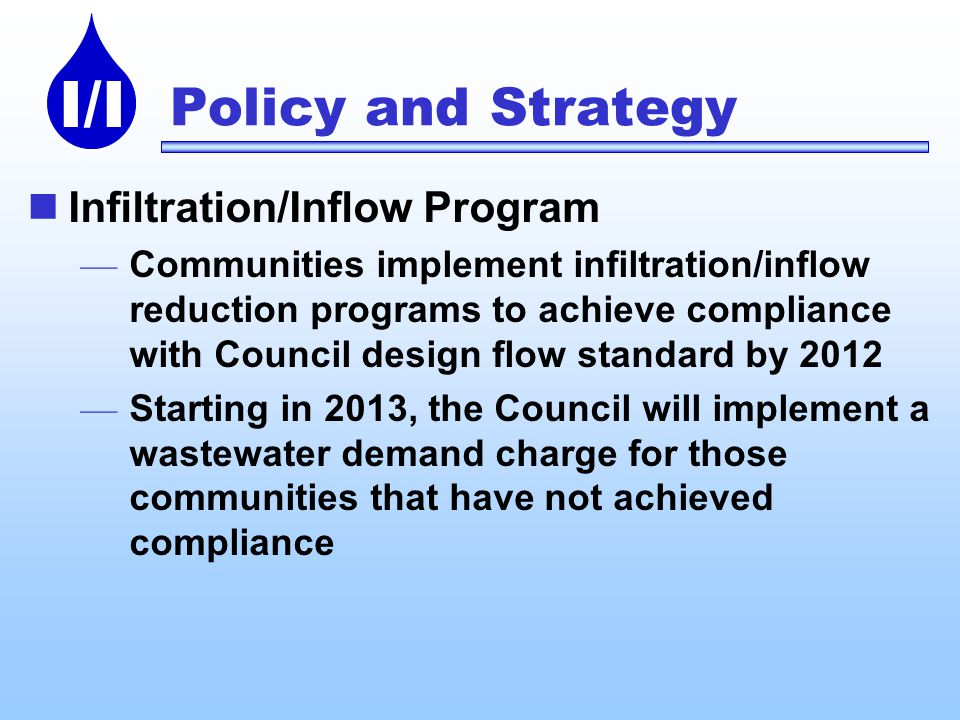 I/I Policy and Strategy Infiltration/Inflow Program Communities implement infiltration/inflow reduction programs to achieve compliance with Council design flow standard by 2012 Starting in 2013, the Council will implement a wastewater demand charge for those communities that have not achieved compliance