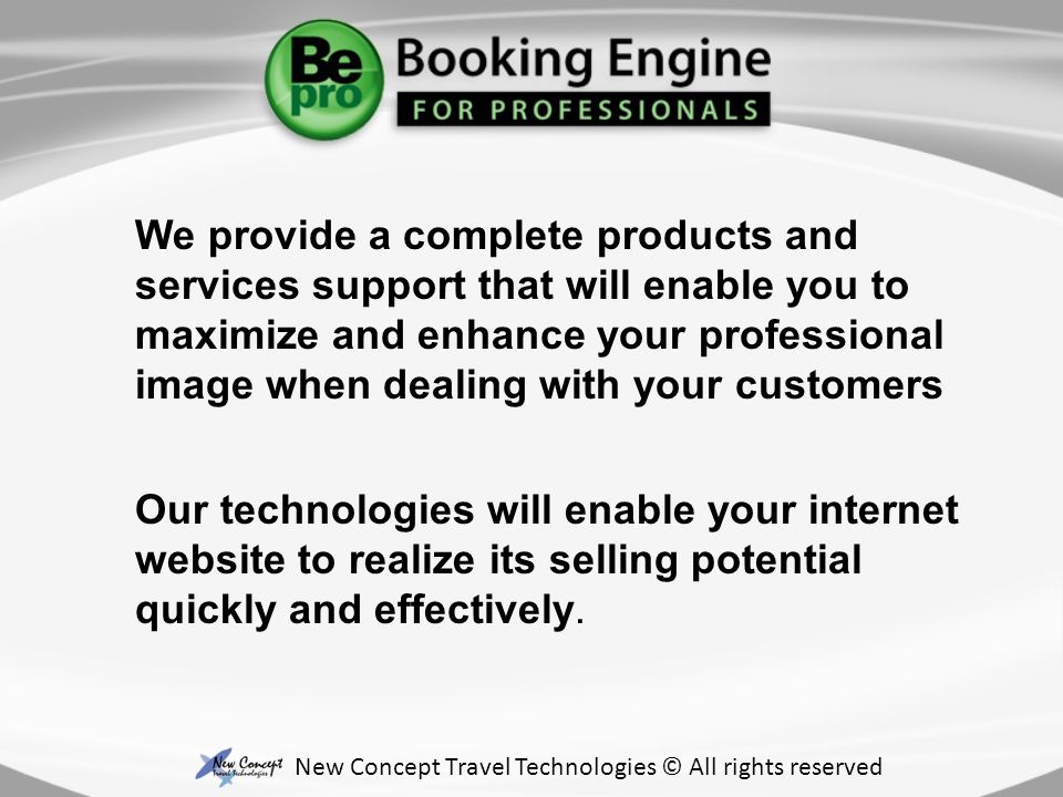 We provide a complete products and services support that will enable you to maximize and enhance your professional image when dealing with your customers New Concept Travel Technologies © All rights reserved Our technologies will enable your internet website to realize its selling potential quickly and effectively.