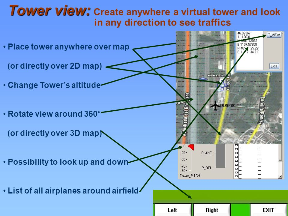 Place tower anywhere over map (or directly over 2D map) Change Towers altitude Rotate view around 360° (or directly over 3D map) Possibility to look up and down List of all airplanes around airfield Tower view: Tower view: Create anywhere a virtual tower and look in any direction to see traffics