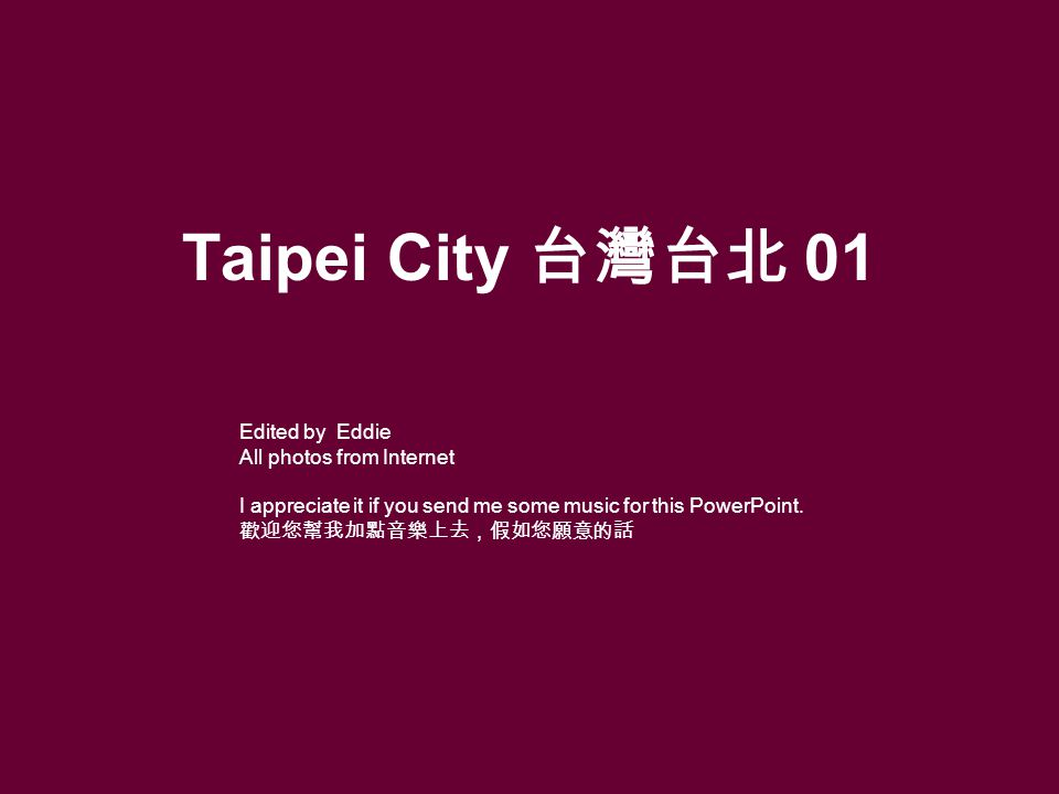 Taipei City 01 Edited by Eddie All photos from Internet I appreciate it if you send me some music for this PowerPoint.