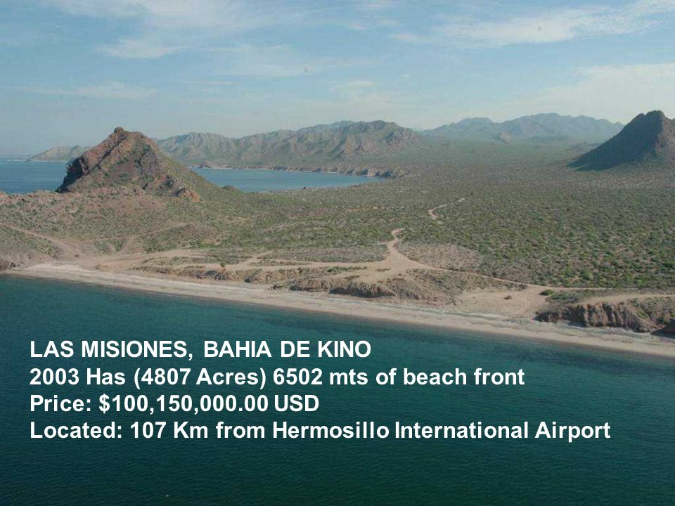 LAS MISIONES, BAHIA DE KINO 2003 Has (4807 Acres) 6502 mts of beach front Price: $100,150,000.00 USD Located: 107 Km from Hermosillo International Air