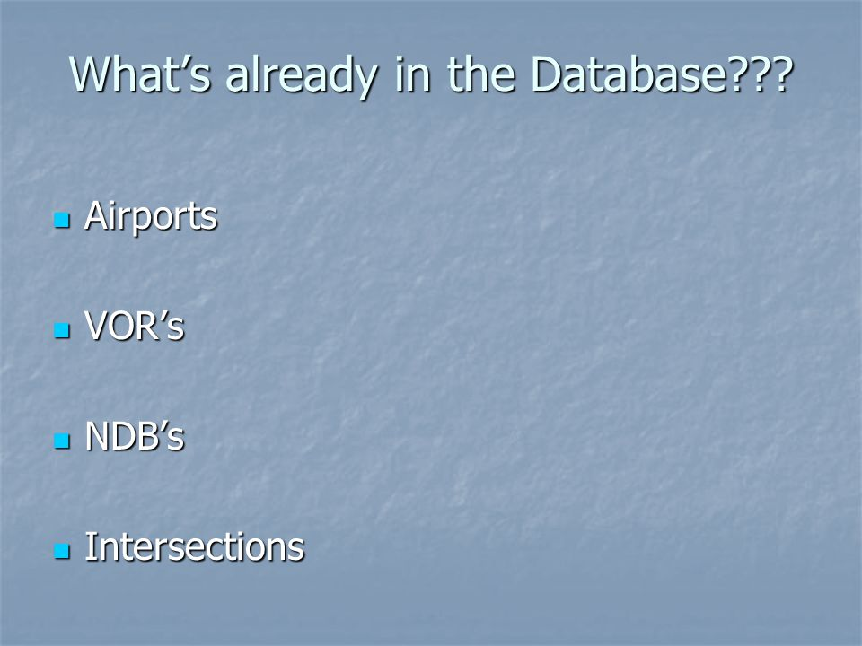 Whats already in the Database??? Airports Airports VORs VORs NDBs NDBs Intersections Intersections