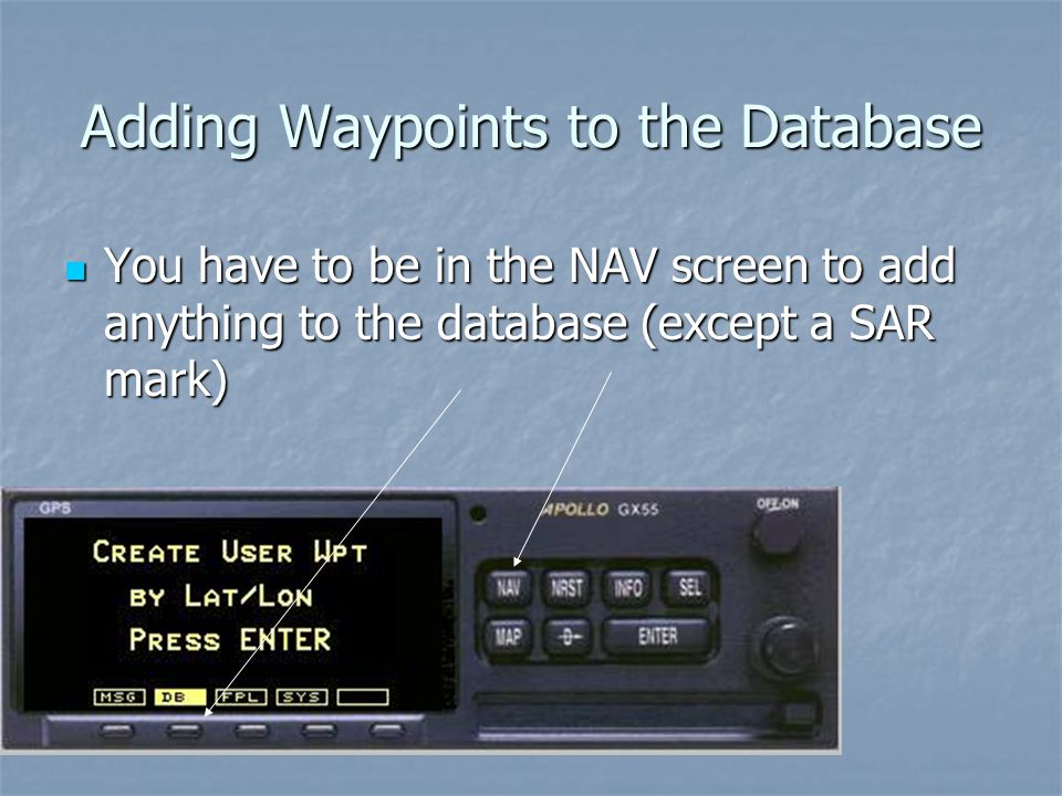 Adding Waypoints to the Database You have to be in the NAV screen to add anything to the database (except a SAR mark) You have to be in the NAV screen to add anything to the database (except a SAR mark)