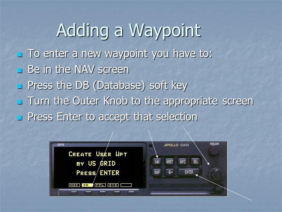 Adding a Waypoint To enter a new waypoint you have to: To enter a new waypoint you have to: Be in the NAV screen Be in the NAV screen Press the DB (Da