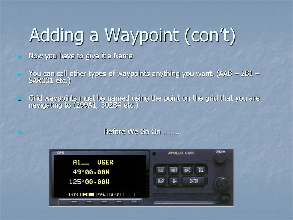 Adding a Waypoint (cont) Now you have to give it a Name Now you have to give it a Name You can call other types of waypoints anything you want. (AAB –