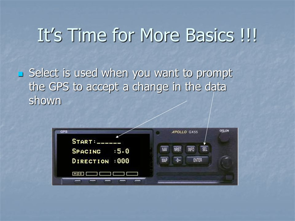 Its Time for More Basics !!! Select is used when you want to prompt the GPS to accept a change in the data shown Select is used when you want to promp