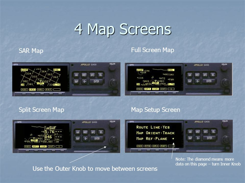 4 Map Screens SAR Map Full Screen Map Split Screen MapMap Setup Screen Use the Outer Knob to move between screens Note: The diamond means more data on