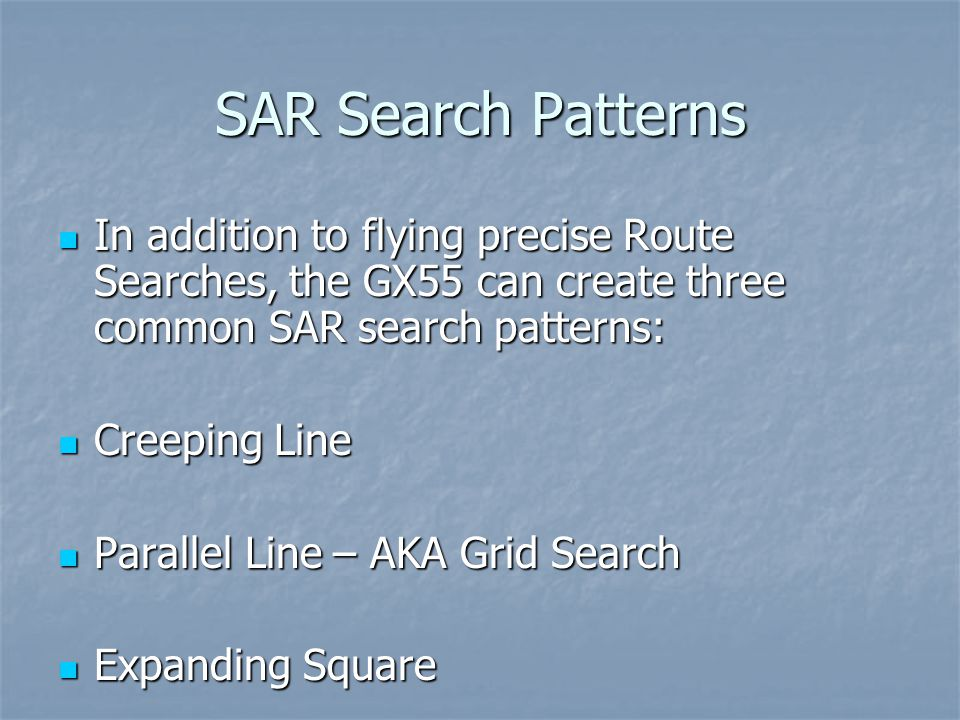 SAR Search Patterns In addition to flying precise Route Searches, the GX55 can create three common SAR search patterns: In addition to flying precise Route Searches, the GX55 can create three common SAR search patterns: Creeping Line Creeping Line Parallel Line – AKA Grid Search Parallel Line – AKA Grid Search Expanding Square Expanding Square
