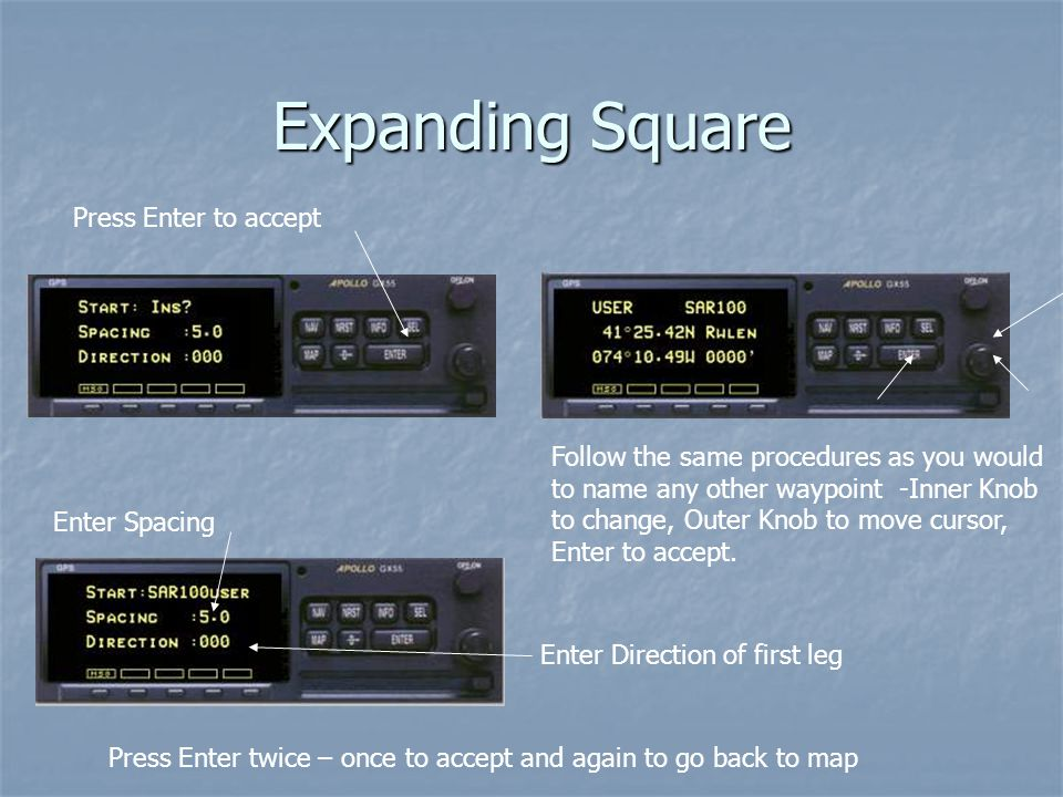 Expanding Square Follow the same procedures as you would to name any other waypoint -Inner Knob to change, Outer Knob to move cursor, Enter to accept.
