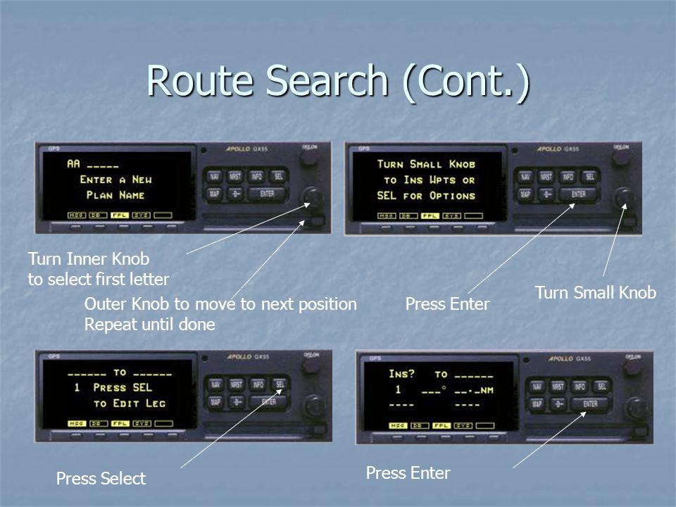 Route Search (Cont.) Turn Inner Knob to select first letter Outer Knob to move to next position Repeat until done Press Enter Turn Small Knob Press Select Press Enter