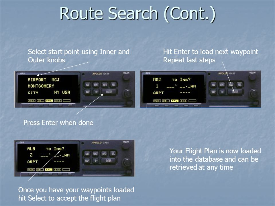 Route Search (Cont.) Select start point using Inner and Outer knobs Press Enter when done Hit Enter to load next waypoint Repeat last steps Once you have your waypoints loaded hit Select to accept the flight plan Your Flight Plan is now loaded into the database and can be retrieved at any time