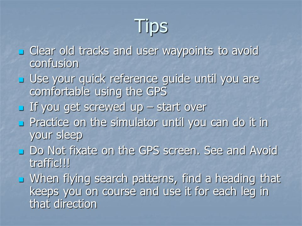 Tips Clear old tracks and user waypoints to avoid confusion Clear old tracks and user waypoints to avoid confusion Use your quick reference guide until you are comfortable using the GPS Use your quick reference guide until you are comfortable using the GPS If you get screwed up – start over If you get screwed up – start over Practice on the simulator until you can do it in your sleep Practice on the simulator until you can do it in your sleep Do Not fixate on the GPS screen.