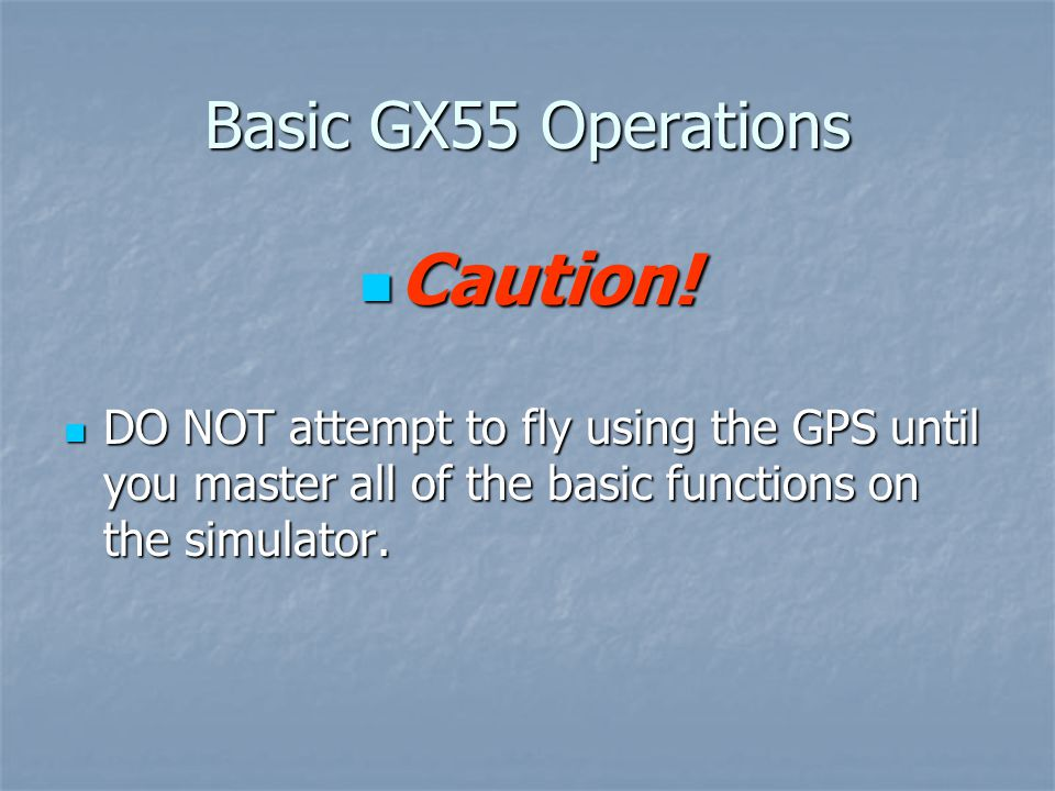 Basic GX55 Operations Caution! Caution! DO NOT attempt to fly using the GPS until you master all of the basic functions on the simulator. DO NOT attem
