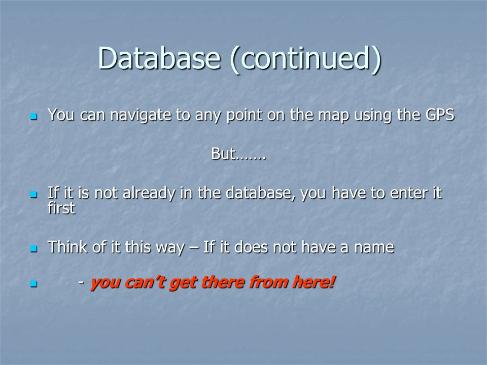 Database (continued) You can navigate to any point on the map using the GPS You can navigate to any point on the map using the GPS But…….