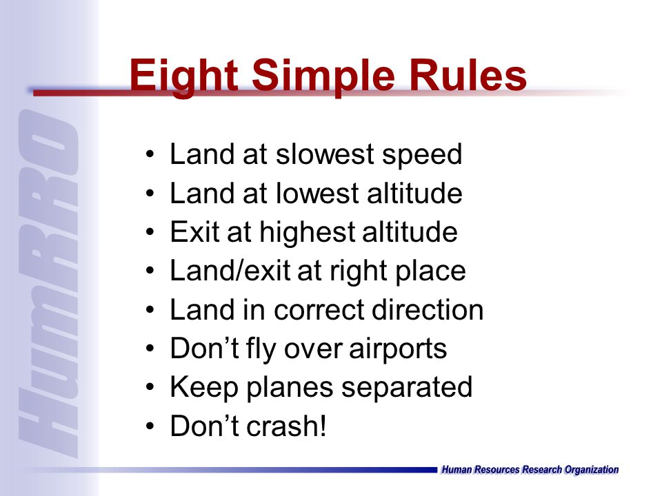 Land at slowest speed Land at lowest altitude Exit at highest altitude Land/exit at right place Land in correct direction Dont fly over airports Keep planes separated Dont crash.