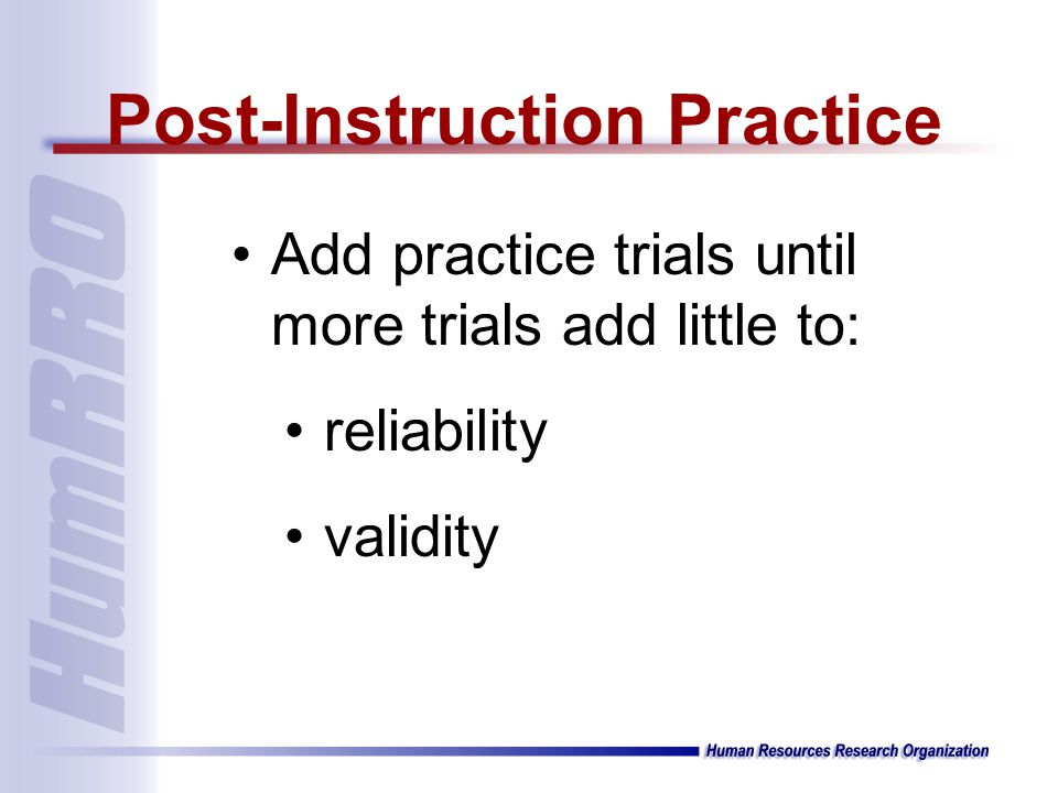 Add practice trials until more trials add little to: reliability validity Post-Instruction Practice