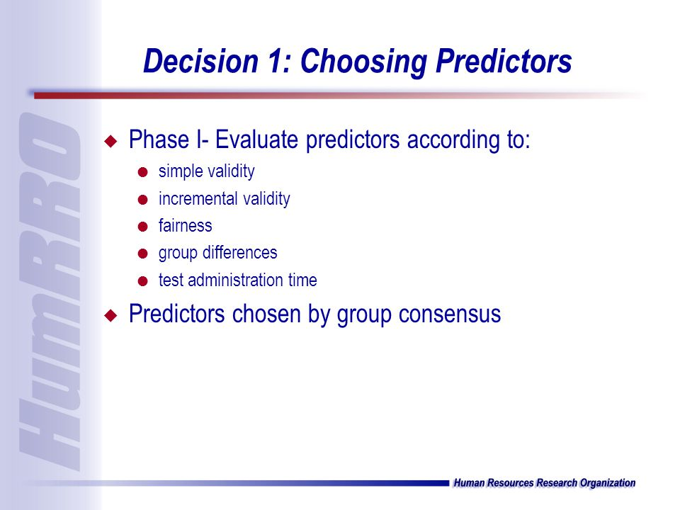 Decision 1: Choosing Predictors u Phase I- Evaluate predictors according to: l simple validity l incremental validity l fairness l group differences l test administration time u Predictors chosen by group consensus