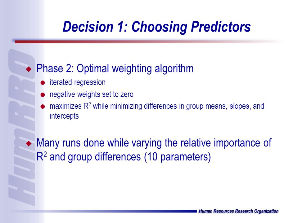 Decision 1: Choosing Predictors u Phase 2: Optimal weighting algorithm l iterated regression l negative weights set to zero l maximizes R 2 while minimizing differences in group means, slopes, and intercepts u Many runs done while varying the relative importance of R 2 and group differences (10 parameters)
