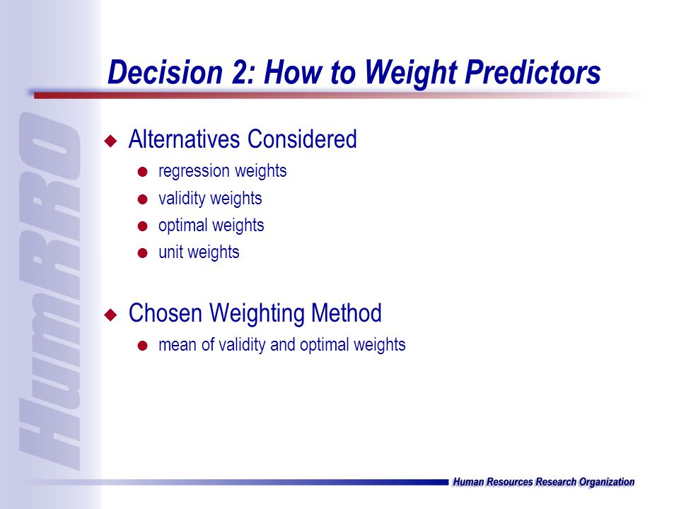 Decision 2: How to Weight Predictors u Alternatives Considered l regression weights l validity weights l optimal weights l unit weights u Chosen Weighting Method l mean of validity and optimal weights