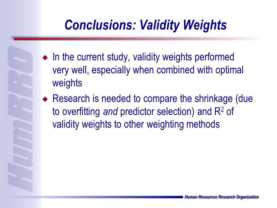 Conclusions: Validity Weights u In the current study, validity weights performed very well, especially when combined with optimal weights u Research is needed to compare the shrinkage (due to overfitting and predictor selection) and R 2 of validity weights to other weighting methods