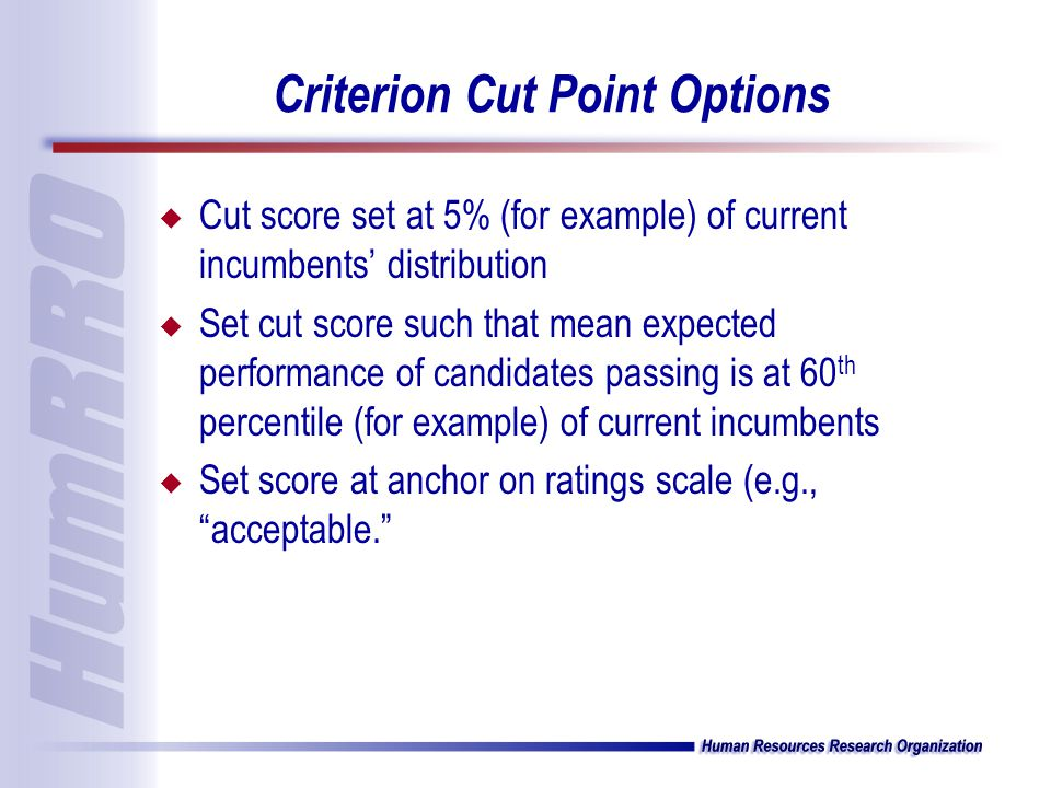 Criterion Cut Point Options u Cut score set at 5% (for example) of current incumbents distribution u Set cut score such that mean expected performance of candidates passing is at 60 th percentile (for example) of current incumbents u Set score at anchor on ratings scale (e.g., acceptable.